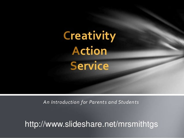 An Introduction for Parents and Students Creativity Action Service http://www.slideshare.net/mrsmithtgs