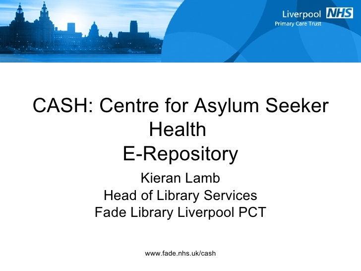 CASH: Centre for Asylum Seeker Health  E-Repository Kieran Lamb Head of Library Services Fade Library Liverpool PCT