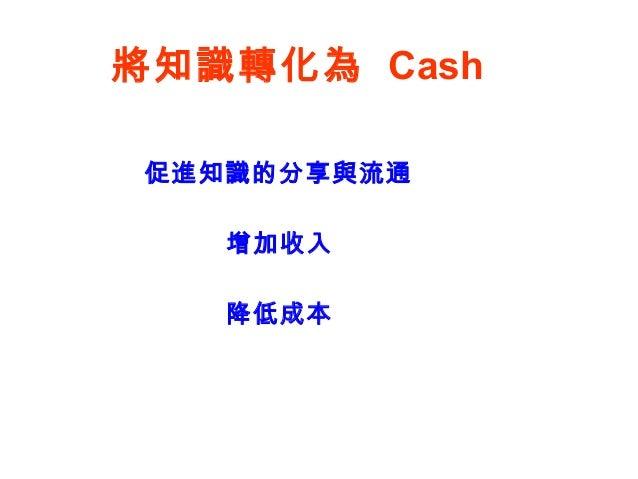 將知識轉化為 Cash 增加收入 降低成本 促進知識的分享與流通
