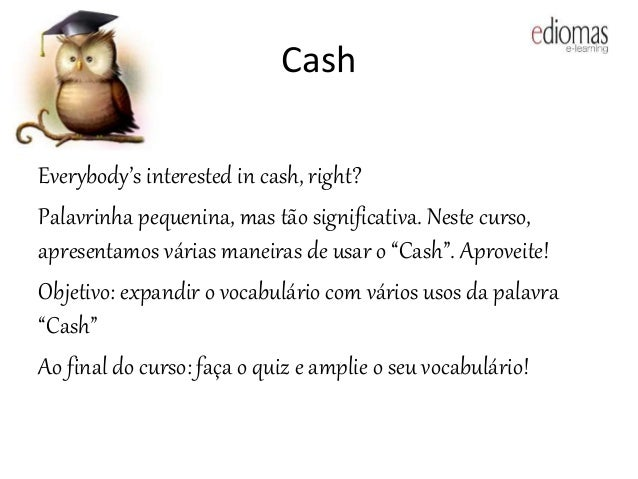 Cash Everybody's interested in cash, right? Palavrinha pequenina, mas tão significativa. Neste curso, apresentamos várias ...