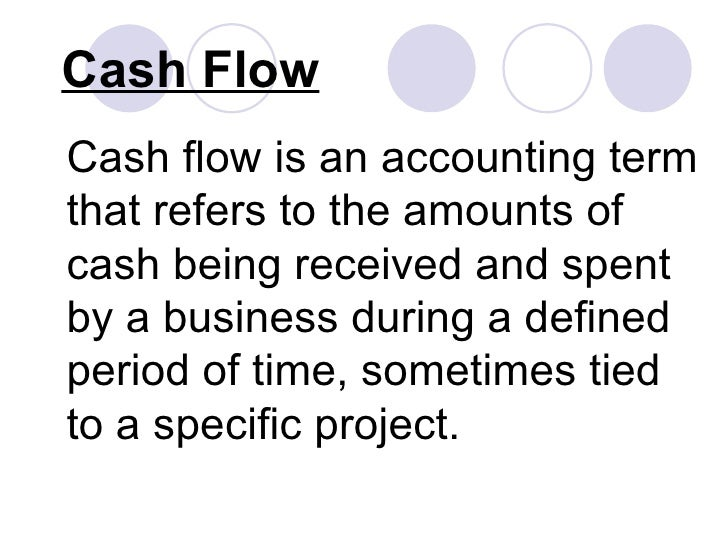 Cash Flow Cash flow is an accounting term that refers to the amounts of cash being received and spent by a business during...
