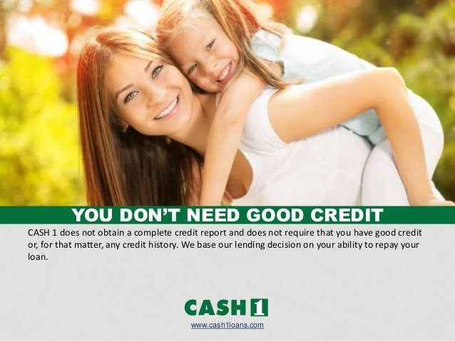 CASH 1 does not obtain a complete credit report and does not require that you have good credit or, for that matter, any cr...