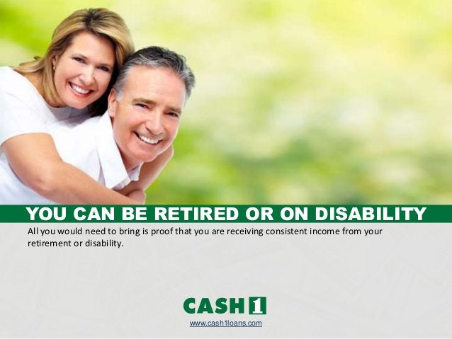 www.cash1loans.com All you would need to bring is proof that you are receiving consistent income from your retirement or d...