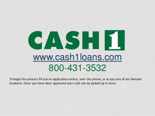 www.cash1loans.com 800-431-3532 To begin the process fill out an application online, over the phone, or at any one of our ...