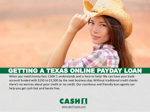 GETTING A TEXAS ONLINE PAYDAY LOAN www.cash1loans.com When you need money fast, CASH 1 understands and is here to help! We...