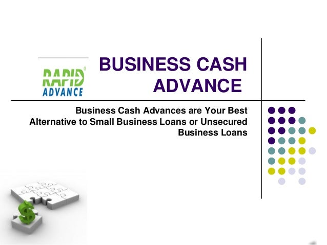 BUSINESS CASH                    ADVANCE           Business Cash Advances are Your BestAlternative to Small Business Loans...