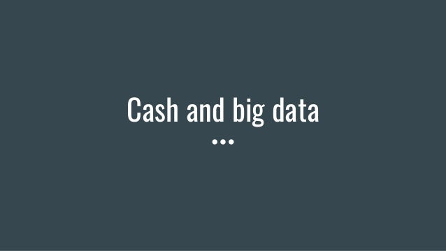 Cash and big data