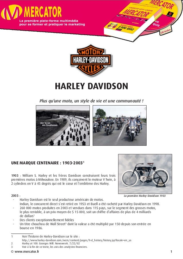 HARLEY DAVIDSON Plus qu'une moto, un style de vie et une communauté ! UNE MARQUE CENTENAIRE : 1903-2003 1903 : William S. ...