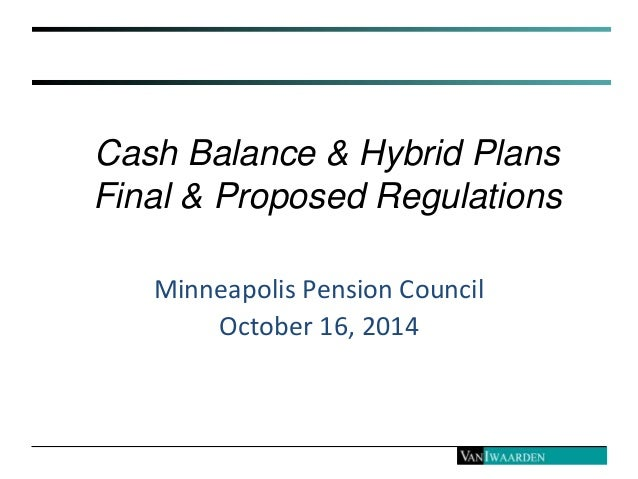 Cash Balance & Hybrid Plans Final & Proposed Regulations Minneapolis Pension Council October 16, 2014