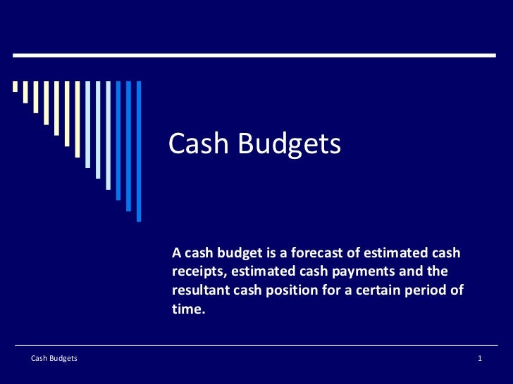Cash Budgets A cash budget is a forecast of estimated cash receipts, estimated cash payments and the resultant cash positi...