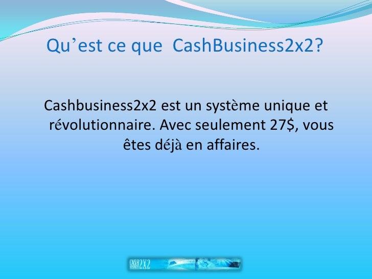 Qu'est ce que CashBusiness2x2?  Cashbusiness2x2 est un système unique et  révolutionnaire. Avec seulement 27$, vous       ...