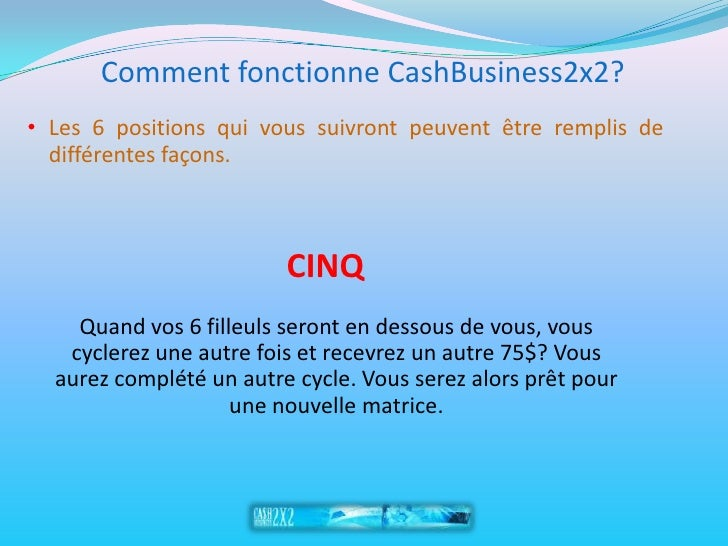 Comment fonctionne CashBusiness2x2? • Les 6 positions qui vous suivront peuvent être remplis de   différentes façons.     ...