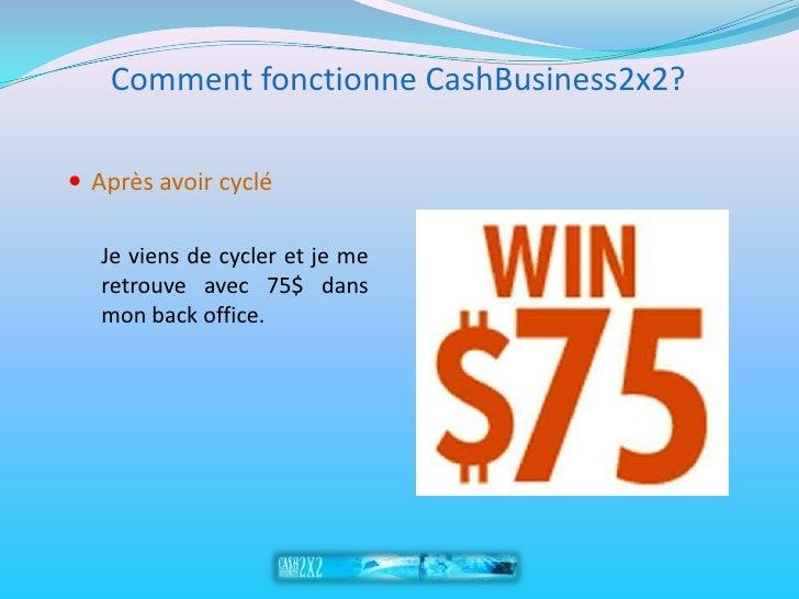 Comment fonctionne CashBusiness2x2?   Après avoir cyclé     Je viens de cycler et je me    retrouve avec 75$ dans    mon ...
