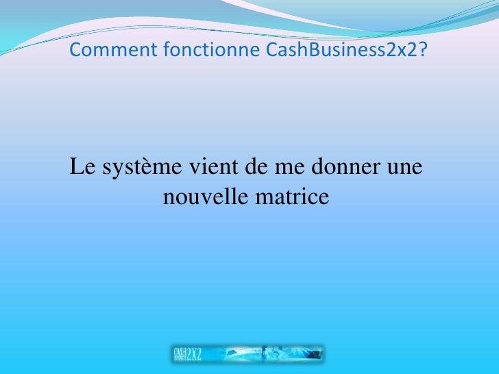 Comment fonctionne CashBusiness2x2?     Le système vient de me donner une          nouvelle matrice