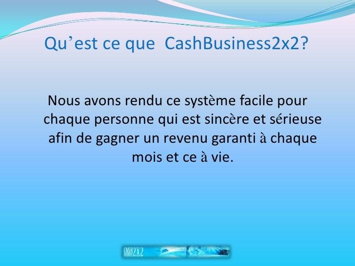 Qu'est ce que CashBusiness2x2?   Nous avons rendu ce système facile pour chaque personne qui est sincère et sérieuse  afin...