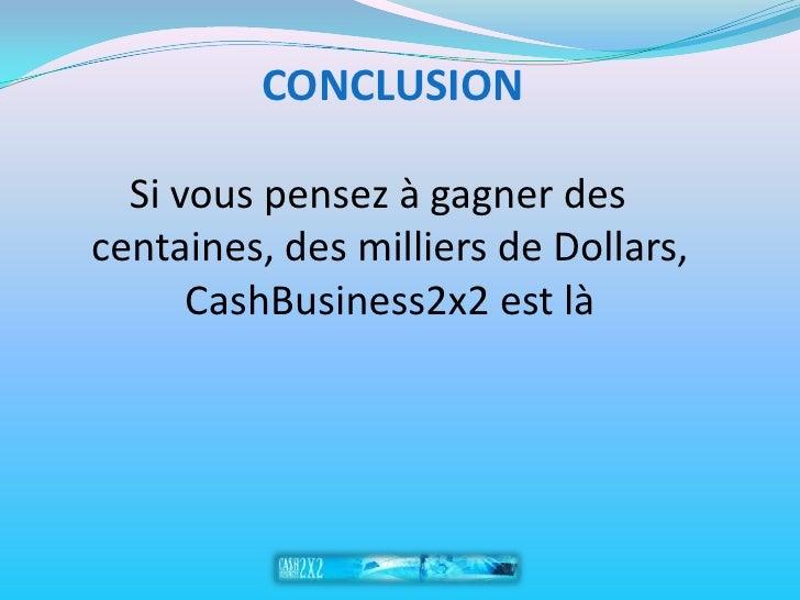 CONCLUSION   Si vous pensez à gagner des    centaines, des milliers de Dollars, CashBusiness2x2 est là
