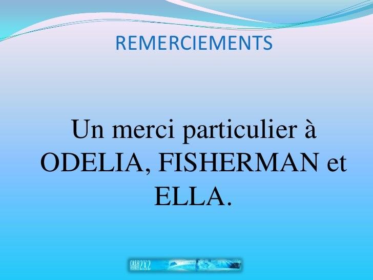 REMERCIEMENTS     Un merci particulier à ODELIA, FISHERMAN et         ELLA.