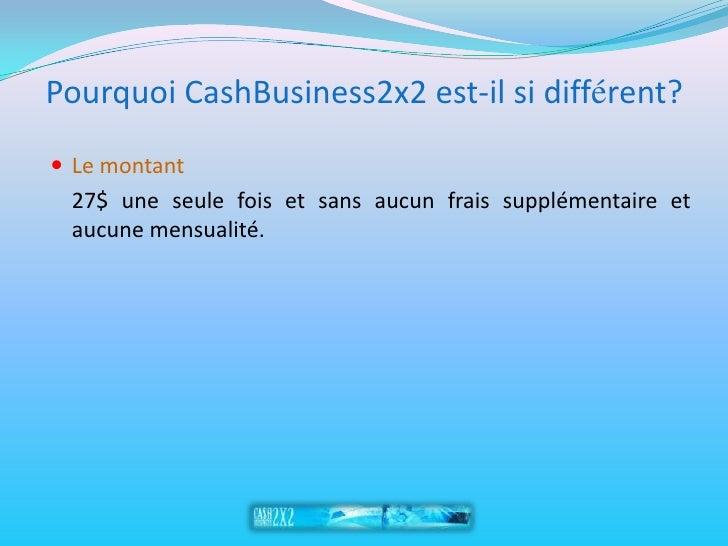 Pourquoi CashBusiness2x2 est-il si différent?  Le montant  27$ une seule fois et sans aucun frais supplémentaire et  aucu...