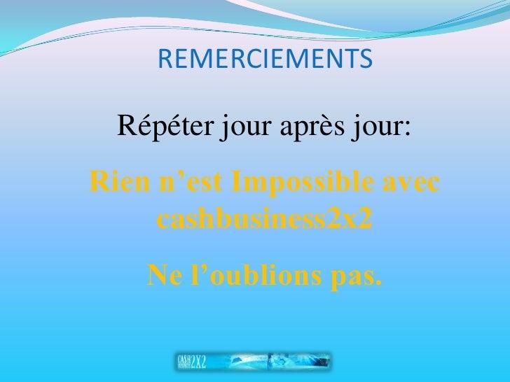 REMERCIEMENTS    Répéter jour après jour: Rien n'est Impossible avec      cashbusiness2x2     Ne l'oublions pas.