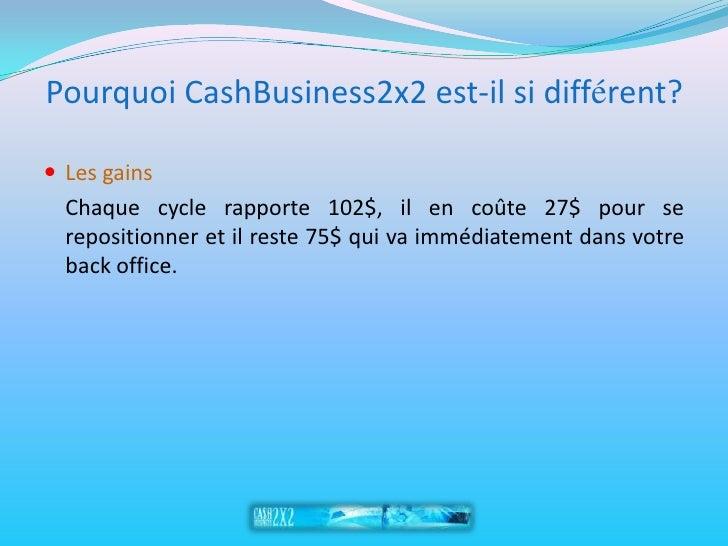 Pourquoi CashBusiness2x2 est-il si différent?   Les gains   Chaque cycle rapporte 102$, il en coûte 27$ pour se   reposit...