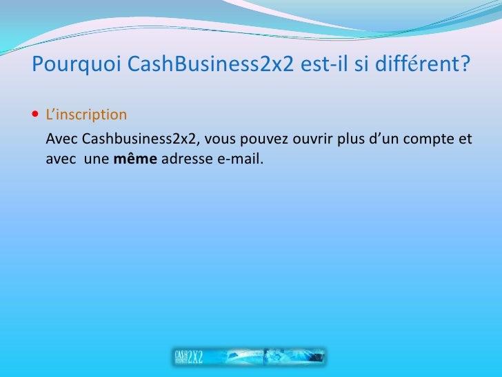 Pourquoi CashBusiness2x2 est-il si différent?  L'inscription   Avec Cashbusiness2x2, vous pouvez ouvrir plus d'un compte ...