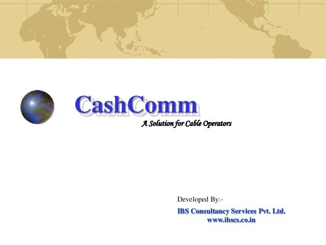 CashCommA Solution for Cable OperatorsDeveloped By:-IBS Consultancy Services Pvt. Ltd.www.ibscs.co.in