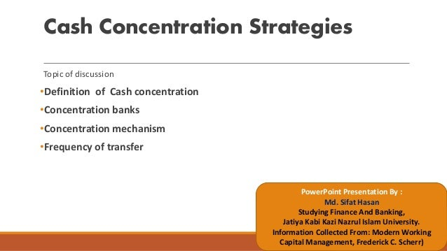 Cash Concentration Strategies Topic of discussion •Definition of Cash concentration •Concentration banks •Concentration me...