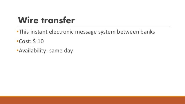 Wire transfer •This instant electronic message system between banks •Cost: $ 10 •Availability: same day