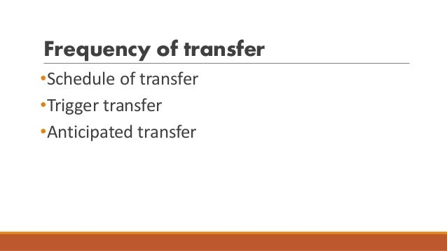 Frequency of transfer •Schedule of transfer •Trigger transfer •Anticipated transfer
