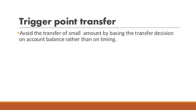 Trigger point transfer •Avoid the transfer of small amount by basing the transfer decision on account balance rather than ...