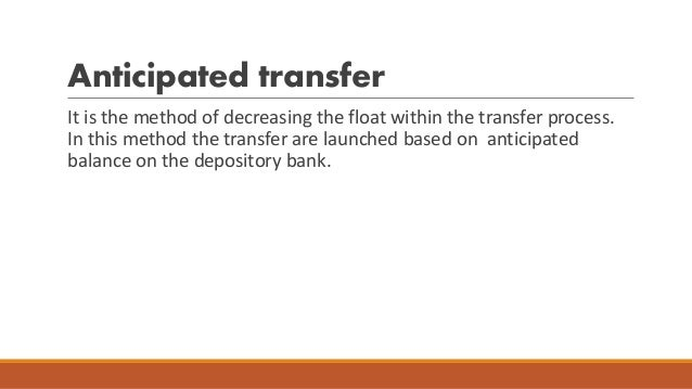 Anticipated transfer It is the method of decreasing the float within the transfer process. In this method the transfer are...
