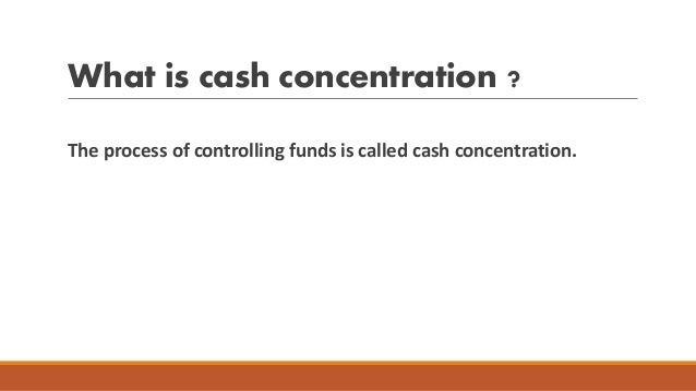 What is cash concentration ? The process of controlling funds is called cash concentration.