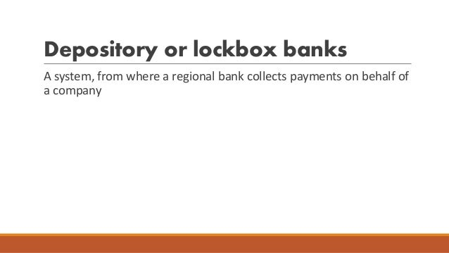 Depository or lockbox banks A system, from where a regional bank collects payments on behalf of a company