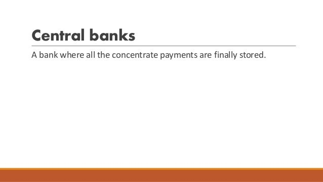 Central banks A bank where all the concentrate payments are finally stored.