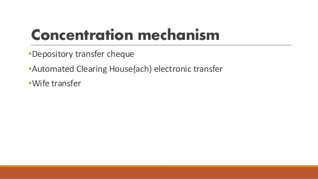 Concentration mechanism •Depository transfer cheque •Automated Clearing House(ach) electronic transfer •Wife transfer