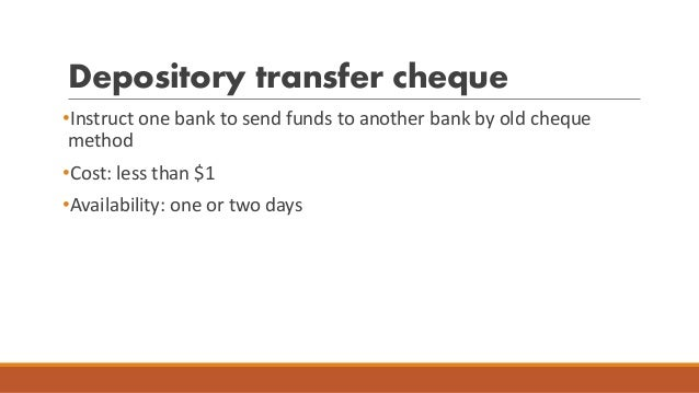 Depository transfer cheque •Instruct one bank to send funds to another bank by old cheque method •Cost: less than $1 •Avai...