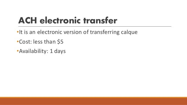 ACH electronic transfer •It is an electronic version of transferring calque •Cost: less than $5 •Availability: 1 days