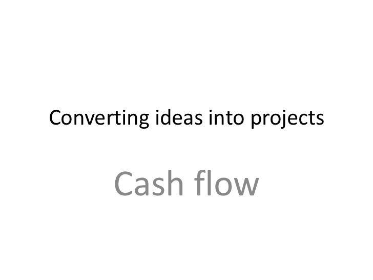 Converting ideas into projects       Cash flow