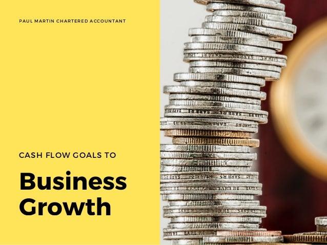 Business Growth CASH FLOW GOALS TO WWW.EUSS.EDU PAUL MARTIN CHARTERED ACCOUNTANT