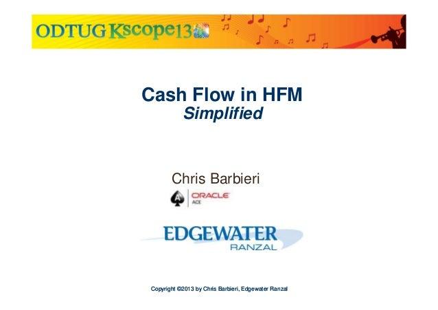 Cash Flow in HFM Simplified  Chris Barbieri  Copyright ©2013 by Chris Barbieri, Edgewater Ranzal