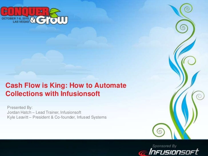 Cash Flow is King: How to AutomateCollections with Infusionsoft<br />Presented By:Jordan Hatch – Lead Trainer, Infusionsof...