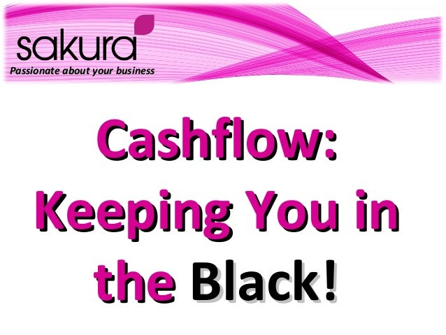 Passionate about your businessPassionate about your business Cashflow:Cashflow: Keeping You inKeeping You in thethe Black!...
