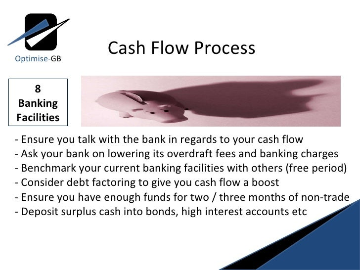 8 Banking Facilities - Ensure you talk with the bank in regards to your cash flow - Ask your bank on lowering its overdraf...