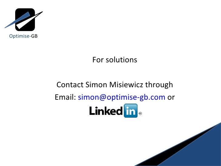 <ul><ul><li>For solutions </li></ul></ul><ul><ul><li>Contact Simon Misiewicz through </li></ul></ul><ul><ul><li>Email:  [e...