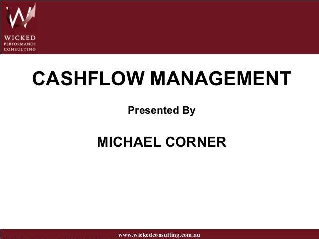 CASHFLOW MANAGEMENT         Presented By    MICHAEL CORNER      www.wickedconsulting.com.au