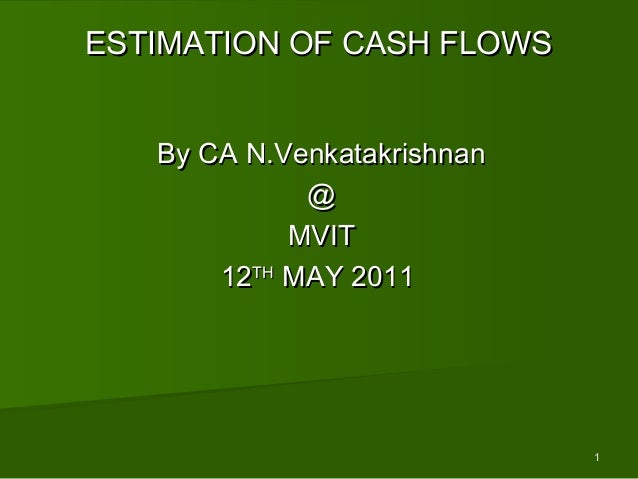 11ESTIMATION OF CASH FLOWSESTIMATION OF CASH FLOWSBy CA N.VenkatakrishnanBy CA N.Venkatakrishnan@@MVITMVIT1212THTHMAY 2011...