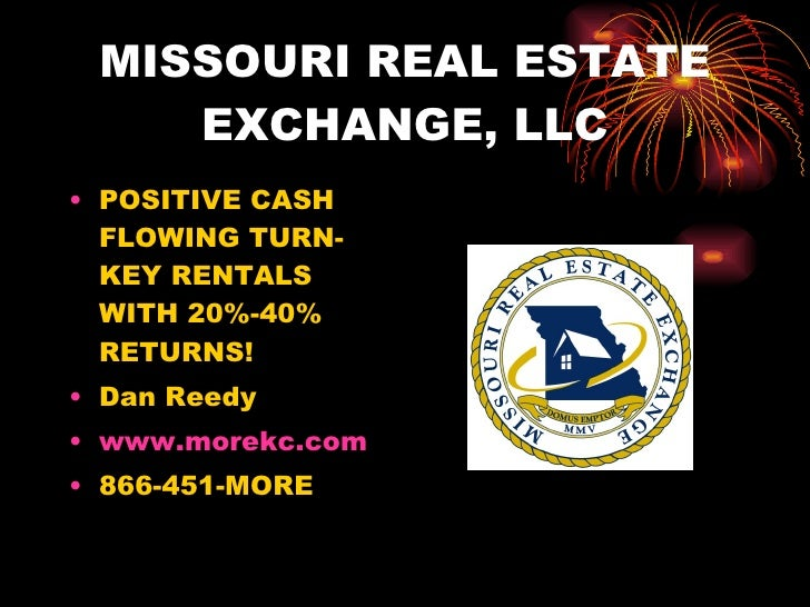 MISSOURI REAL ESTATE EXCHANGE, LLC <ul><li>POSITIVE CASH FLOWING TURN-KEY RENTALS WITH 20%-40% RETURNS! </li></ul><ul><li>...