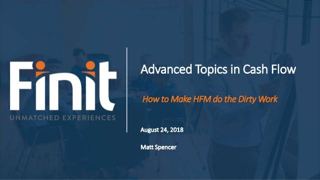 Advanced Topics in Cash Flow How to Make HFM do the Dirty Work August 24, 2018 Matt Spencer
