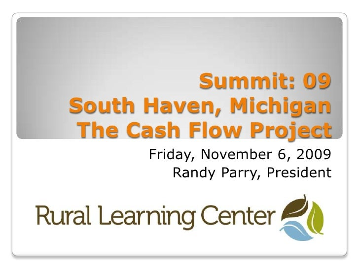 Summit: 09South Haven, MichiganThe Cash Flow Project <br />Friday, November 6, 2009<br />Randy Parry, President<br />