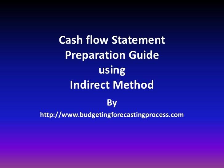 Cash flow StatementPreparation GuideusingIndirect Method<br />By <br />http://www.budgetingforecastingprocess.com<br />